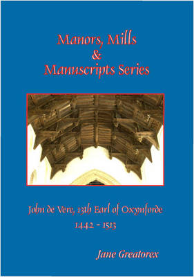 John De Vere, 13th Earl of Oxynford, 8th Sept, 1442 - 10th March, 1513 - Manors, Mills & Manuscripts (Paperback)
