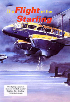 Flight of the Starling: Story of Scottish Pioneer Aviator Captain Eric Starling F.R.Met.S., M.R.Ae.S. (Paperback)