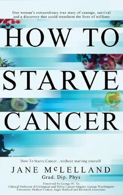 How To Starve Cancer ...without starving yourself: The Discovery of a Metabolic Cocktail that could Transform the Lives of Millions (Hardback)