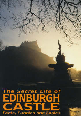 The Secret Life of Edinburgh Castle: Facts, Funnies and Fables (Paperback)