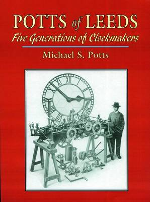 Potts of Leeds: Five Generations of Clockmakers (Hardback)