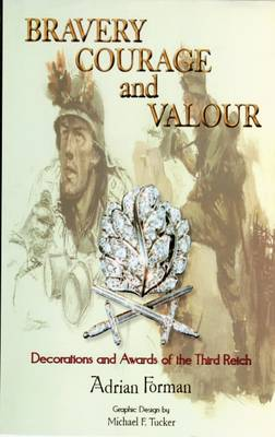 Bravery Courage and Valour: Volume 1: Decorations and Awards of the Third Reich (Hardback)