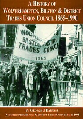 A History of the Wolverhampton, Bilston and District Trades Union Council, 1865-1990 (Paperback)