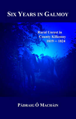 Six Years in Galmoy: Rural Unrest in County Kilkenny 1819-1824 (Hardback)