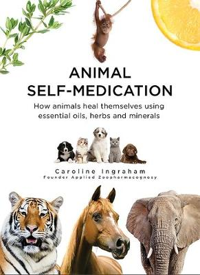 Animal Self-Medication: How animals heal themselves using essential oils, herbs and minerals (Hardback)