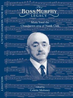 The Boss Murphy Musical Legacy: Irish Music from the Churchtown Area of North Cork (Paperback)