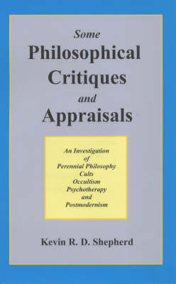 Some Philosophical Critiques and Appraisals: An Investigation of Perennial Philosophy, Cults, Occultism, Psychotherapy, and Postmodernism (Hardback)