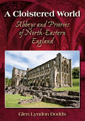 A Cloistered World: Abbeys and Priories of North-Eastern England (Hardback)