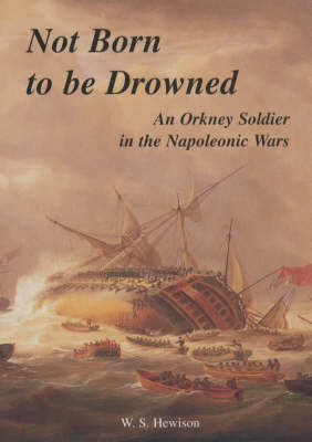 Not Born to be Drowned: An Orkney Soldier in the Napoleonic Wars (Hardback)