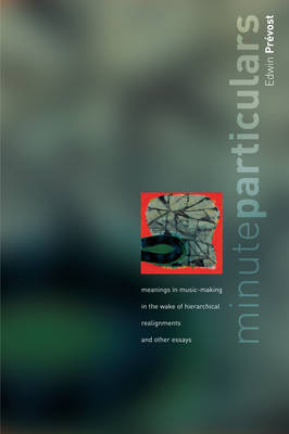 Minute Particulars: Meanings in Music-making in the Wake of Hierachial Realignments and Other Essays (Paperback)