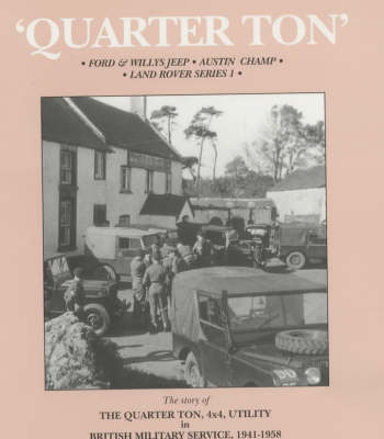 Quarter Ton: Ford and Willys Jeep, Austin Champ, Land Rover Series 1 - The Quarter Ton Utility in British Military Service 1941-1958 (Hardback)