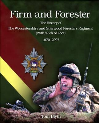 Firm and Forester: The History of the Worcestershire and Sherwood Foresters Regiment (29th/45th Foot) 1970-2007 (Hardback)