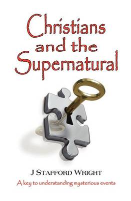 Christians and the Supernatural: A Key to Understanding Mysterious Events (Paperback)