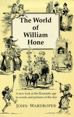 The World of William Hone: A New Look at the Romantic Age in Words and Pictures of the Day (Hardback)