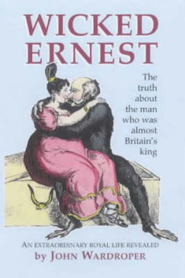 Wicked Ernest: The Truth About the Man Who Was Almost Britain's King (Paperback)