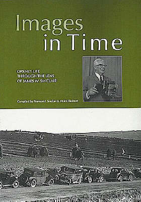 Images in Time: Orkney Life Through the Lens of James W.Sinclair v. 1: a Photographic History of Orkney's Past from the Photographs of J.W. Sinclair (Paperback)