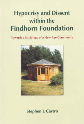 Hypocrisy and Dissent within the Findhorn Foundation: Towards a Sociology of a New Age Community (Paperback)