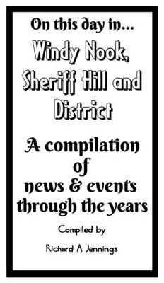 On This Day in Windy Nook, Sheriff Hill & District: A Compilation of News & Events Through the Years (Paperback)
