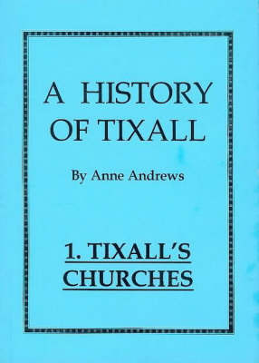 A History of Tixall: Tixall's Churches: A History of a Small Village Church and Some of Its Connections v. 1 (Paperback)