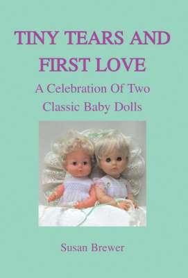 Tiny Tears and First Love A Celebration of Two Classic Baby Dolls (Hardback)
