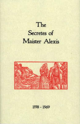 The Secrets of Maister Alexis, 1558-1569: A Selection of Remedies and Recipes (Hardback)