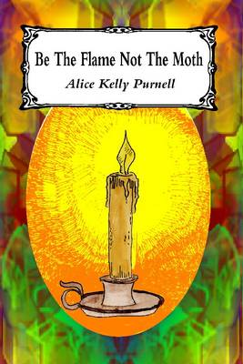 Be the Flame Not the Moth: An Anthology of Poems (and Some Prose) (Paperback)