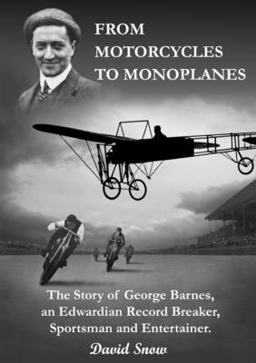 From Motorcycles to Monoplanes: The Story of George Barnes, an Edwardian Record Breaker, Sportsman and Entertainer (Paperback)