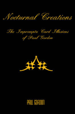 Nocturnal Creations: the Impromptu Card Illusions of Paul Gordon (Paperback)
