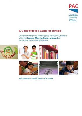 A Good Practice Guide for Schools: Understanding and Meeting the Needs of Children Who are Looked After, Fostered, Adopted or Otherwise Permanently Placed (Paperback)