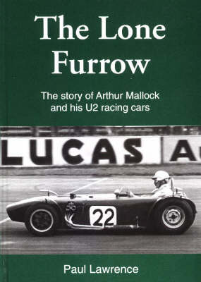 The Lone Furrow: The Story of Arthur Mallock and His U2 Racing Cars (Hardback)