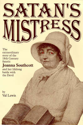 Satan's Mistress: Extraordinary Story of the Eighteenth Century Fanatic Joanna Southcott, and Her Life Long Battle with the Devil (Paperback)