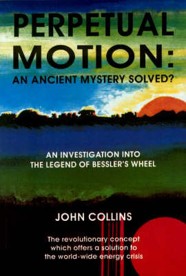 Perpetual Motion - An Ancient Mystery Solved?: Investigation into the Legend of Bessler's Wheel (Paperback)
