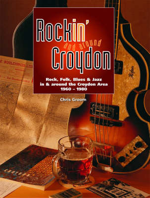 Rockin' and Around Croydon: Rock, Folk, Blues and Jazz in and Around the Croydon Area 1960-1980 (Paperback)