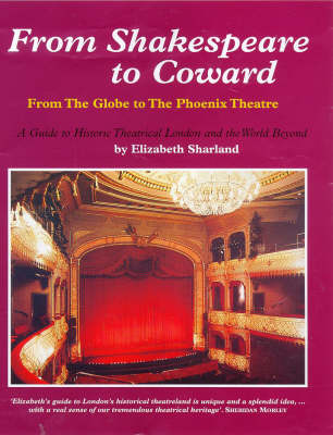 From Shakespeare to Coward: From the Globe to the Phoenix Theatre - Guide to Historical Theatrical London and the World Beyond (Hardback)