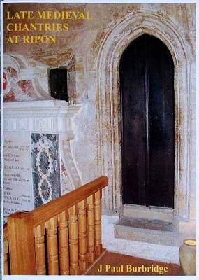 Late Medieval Chantries at Ripon: Late Medieval Chantry Foundations and the Collegiate and Parish Church of Ripon (Paperback)