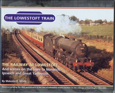 The Lowestoft Train: Sea and Land Heritage Research Series: The Railway at Lowestoft and Scenes on the Lines to Norwich, Ipswich and Great Yarmouth (Paperback)