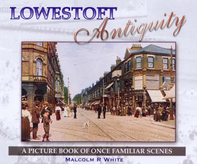 Lowestoft Antiquity: A Picture Book of Once Familiar Scenes - Sea and Land Heritage Research Series No. 8 (Paperback)