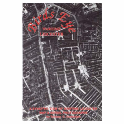 Birds Eye Wartime Leicester 1939-1945: A Synoptic View of Wartime Leicester (Paperback)