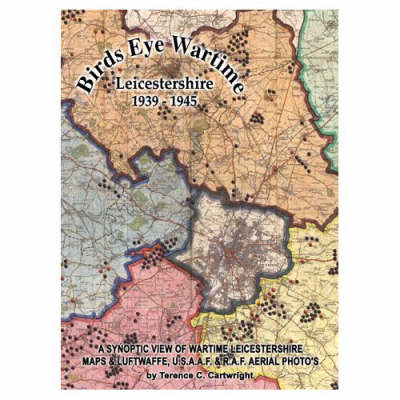 Birds Eye Wartime Leicestershire 1939-1945: Maps and Aerial Photographs: A Synoptic View of Wartime Leicestershire (Paperback)