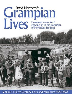 Grampian Lives: v. 1: Living Through the Twentieth Century in the Small Towns and Settlements of North-East Scotland - Early Lives and Memories 1900-1950 1 (Paperback)