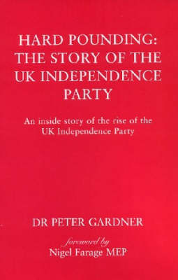 Hard Pounding - The Story of the UK Independence Party: An Inside Story of the Rise of the UK Independence Party (Paperback)
