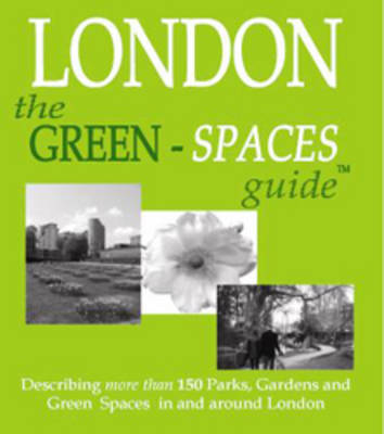 The Green-Spaces Guide to London: Describing Nearly 200 Parks, Gardens and Other Green Spaces in London (Paperback)