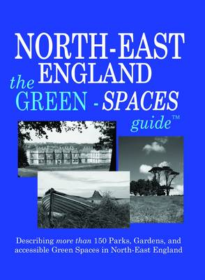 Green-Spaces Guide to North-East England: Describing More Than 150 Parks, Gardens and Accessible Green Spaces in North-East England - Green Spaces Guides No. 3 (Paperback)