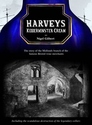 Harveys Kidderminster Cream: The Story of the Midlands Branch of the Famous Bristol Wine Merchants, Including the Grotesque Destruction of the Legendary Cellars (Paperback)