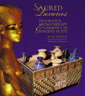 Sacred Luxuries: Fragrance, Aromatherapy and Cosmetics in Ancient Egypt (Hardback)