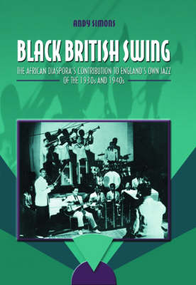 Black British Swing: The African Diaspora's Contribution to England's Own Jazz of the 1930s and 1940s (Hardback)
