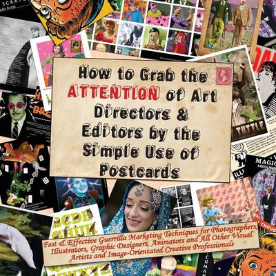 How to Grab the Attention of Art Directors and Editors by the Simple Use of Postcards: Fast and Effective Guerrilla Marketing Techniques for Photographers, Illustrators, Graphic Designers, Animators and All Other Visual Artists and Image-orientated Creative Professionals (Paperback)