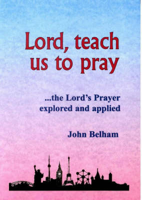 Lord, Teach Us to Pray: The Lord's Prayer Explored and Applied (Paperback)