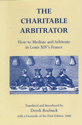 The Charitable Arbitrator: How to Mediate and Arbitrate in Louis XIV's France (Hardback)