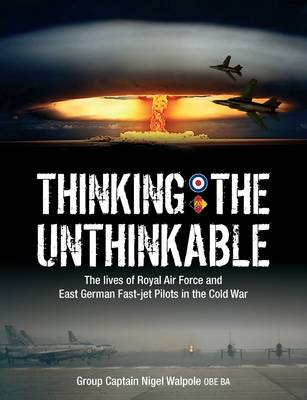 Thinking the Unthinkable: The Lives of Royal Air Force and East German Fast-Jet Pilots in the Cold War (Paperback)